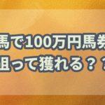 競馬で100万円馬券を取るのは簡単?難しい??朝イチオッズで調査!!
