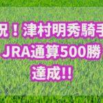 津村明秀がJRA通算勝利500勝達成もオッズから取れた馬券だった??