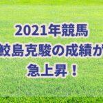 鮫島克駿の成績が大幅上昇!!2021年注目の若手ジョッキー