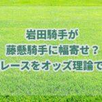 岩田が藤懸へ幅寄せ&暴言!藤懸の渾身騎乗で連対したレースのオッズを紹介