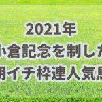 小倉記念【2021年】振り返り!!激戦を制したのは枠連人気の穴馬だった!